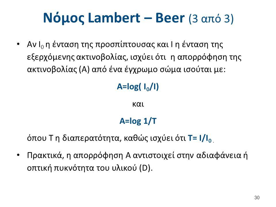 Νόμος Lambert – Beer (3 από 3) Αν I 0 η ένταση της προσπίπτουσας και Ι η ένταση της εξερχόμενης ακτινοβολίας, ισχύει ότι η απορρόφηση της ακτινοβολίας (Α) από ένα έγχρωμο σώμα ισούται με: Α=log( I 0 /I) και A=log 1/T όπου Τ η διαπερατότητα, καθώς ισχύει ότι T= I/I 0.