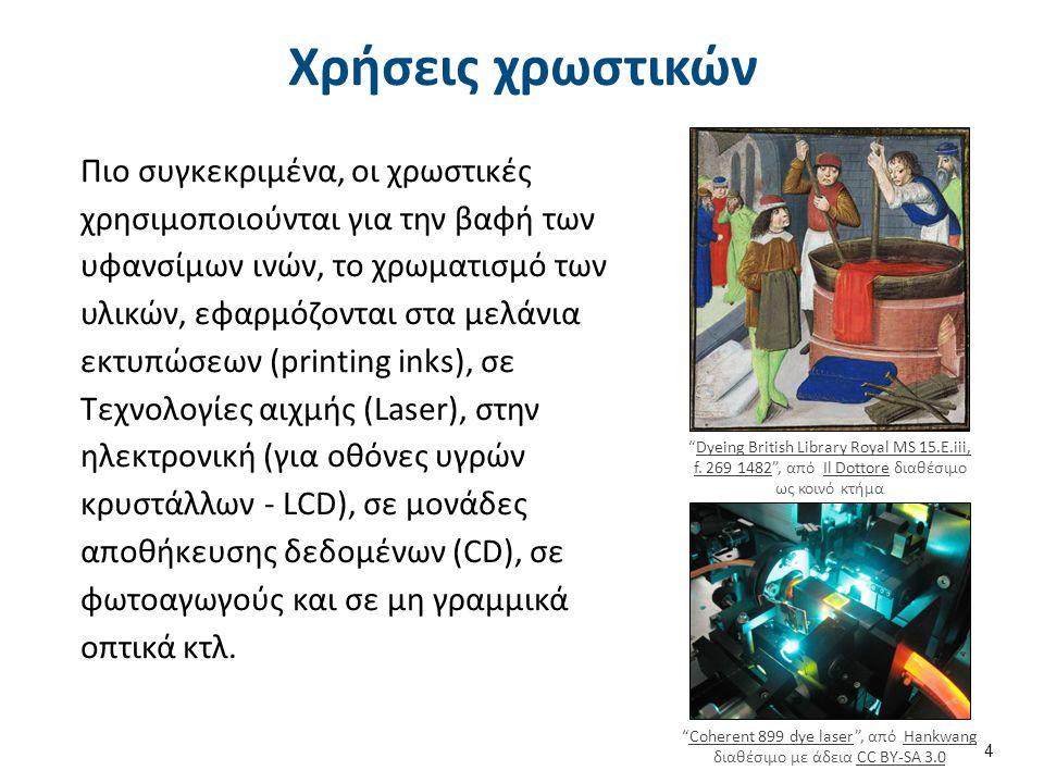Χρήσεις χρωστικών Πιο συγκεκριμένα, οι χρωστικές χρησιμοποιούνται για την βαφή των υφανσίμων ινών, το χρωματισμό των υλικών, εφαρμόζονται στα μελάνια εκτυπώσεων (printing inks), σε Τεχνολογίες αιχμής (Laser), στην ηλεκτρονική (για οθόνες υγρών κρυστάλλων - LCD), σε μονάδες αποθήκευσης δεδομένων (CD), σε φωτοαγωγούς και σε μη γραμμικά οπτικά κτλ.