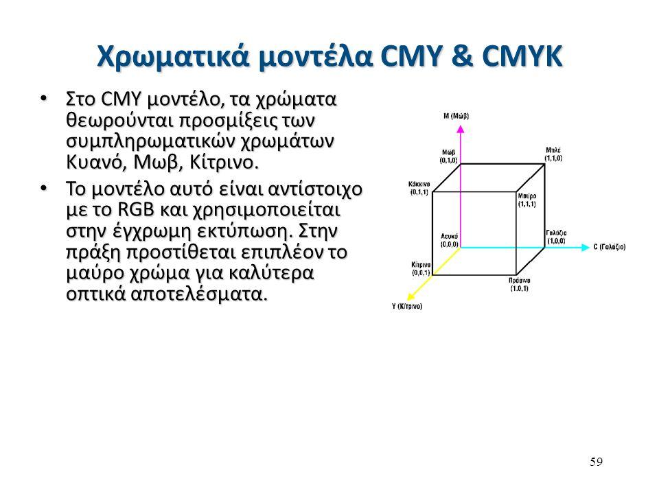 59 Χρωματικά μοντέλα CMY & CMYK Στο CMY μοντέλο, τα χρώματα θεωρούνται προσμίξεις των συμπληρωματικών χρωμάτων Κυανό, Μωβ, Κίτρινο. Στο CMY μοντέλο, τ