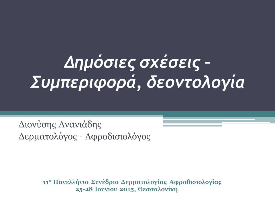 Δημόσιες σχέσεις – Συμπεριφορά, δεοντολογία Διονύσης Ανανιάδης Δερματολόγος - Αφροδισιολόγος 11 ο Πανελλήνιο Συνέδριο Δερματολογίας Αφροδισιολογίας 25-28 Ιουνίου 2015, Θεσσαλονίκη