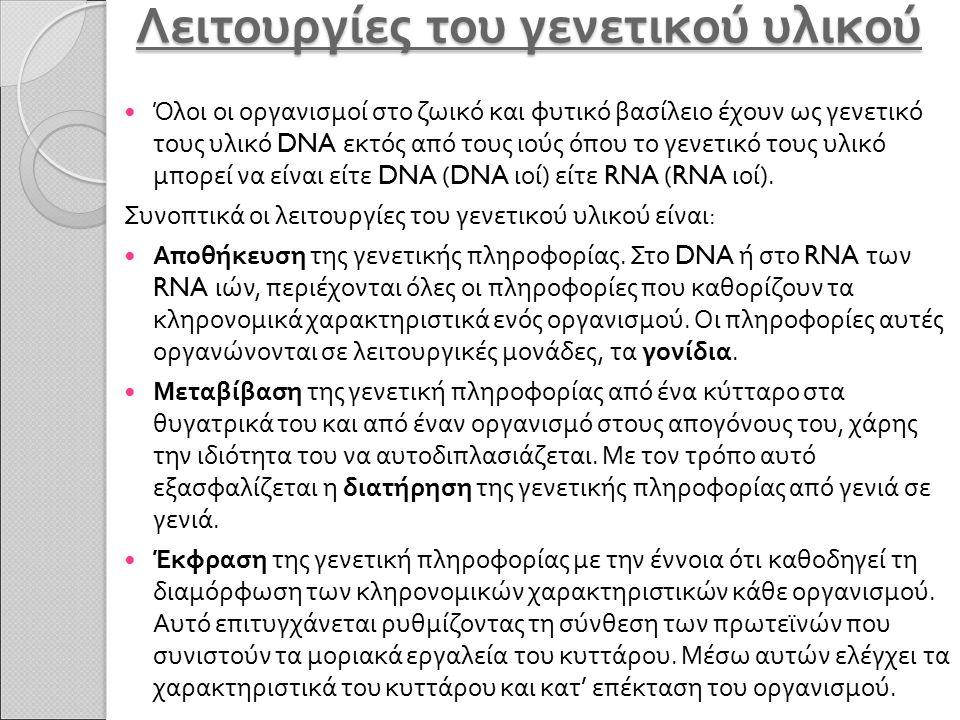 Λειτουργίες του γενετικού υλικού Όλοι οι οργανισμοί στο ζωικό και φυτικό βασίλειο έχουν ως γενετικό τους υλικό DNA εκτός από τους ιούς όπου το γενετικ