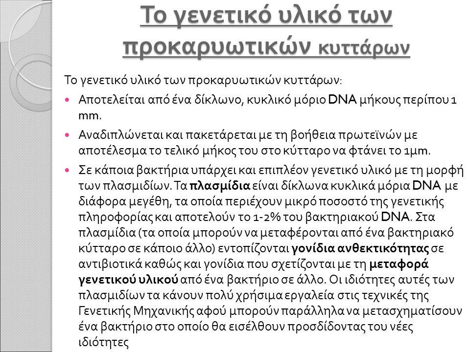 Το γενετικό υλικό των προκαρυωτικών κυττάρων Το γενετικό υλικό των προκαρυωτικών κυττάρων : Αποτελείται από ένα δίκλωνο, κυκλικό μόριο DNA μήκους περί