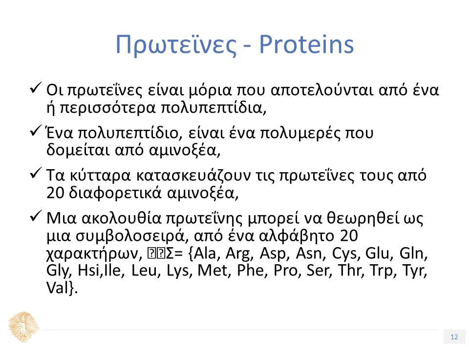 12 Τίτλος Ενότητας Πρωτεϊνες - Proteins Οι πρωτεΐνες είναι µόρια που αποτελούνται από ένα ή περισσότερα πολυπεπτίδια, Ένα πολυπεπτίδιο, είναι ένα πολυµερές που δοµείται από αµινοξέα, Τα κύτταρα κατασκευάζουν τις πρωτεΐνες τους από 20 διαφορετικά αµινοξέα, Μια ακολουθία πρωτεΐνης µπορεί να θεωρηθεί ως µια συµβολοσειρά, από ένα αλφάβητο 20 χαρακτήρων, Σ= {Ala, Arg, Asp, Asn, Cys, Glu, Gln, Gly, Hsi,Ile, Leu, Lys, Met, Phe, Pro, Ser, Thr, Trp, Tyr, Val}.