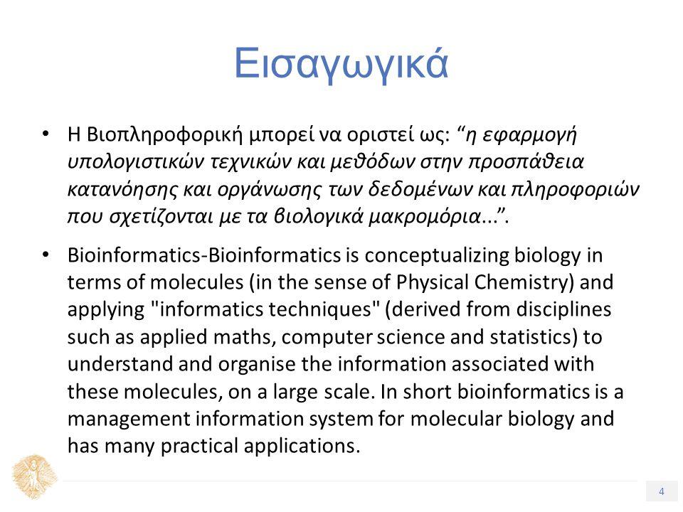 4 Τίτλος Ενότητας Εισαγωγικά Η Βιοπληροφορική µπορεί να οριστεί ως: η εφαρµογή υπολογιστικών τεχνικών και µεθόδων στην προσπάθεια κατανόησης και οργάνωσης των δεδοµένων και πληροφοριών που σχετίζονται µε τα βιολογικά µακροµόρια... .