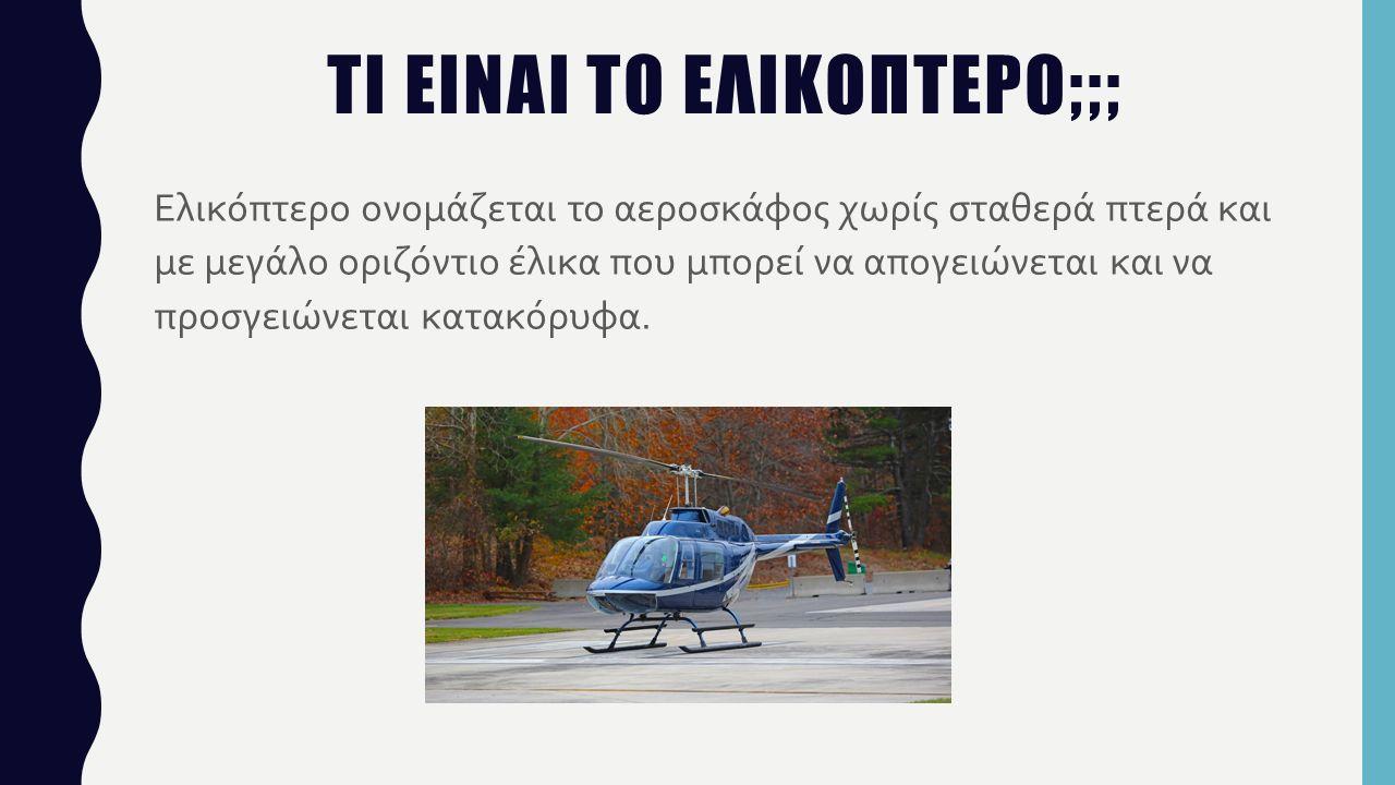 ΤΙ ΕΙΝΑΙ ΤΟ ΕΛΙΚΟΠΤΕΡΟ;;; Ελικόπτερο ονομάζεται το αεροσκάφος χωρίς σταθερά πτερά και με μεγάλο οριζόντιο έλικα που μπορεί να απογειώνεται και να προσγειώνεται κατακόρυφα.