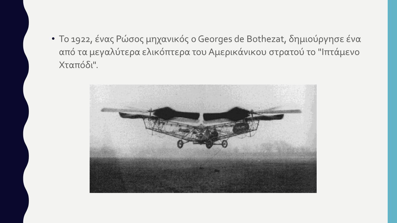 Το 1922, ένας Ρώσος μηχανικός ο Georges de Bothezat, δημιούργησε ένα από τα μεγαλύτερα ελικόπτερα του Αμερικάνικου στρατού το Ιπτάμενο Χταπόδι .