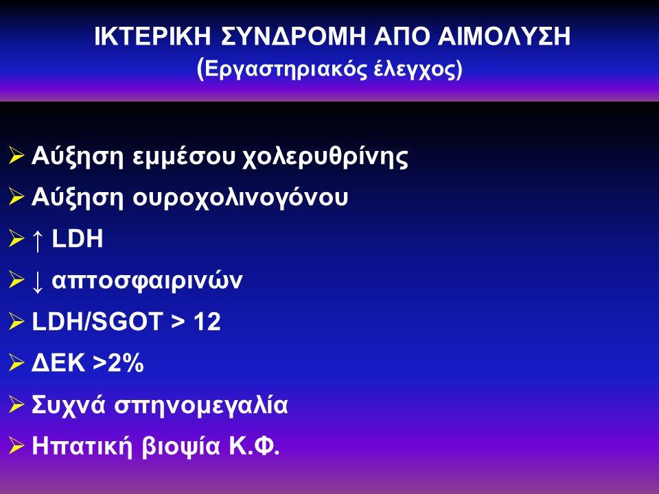 ΙΚΤΕΡΙΚΗ ΣΥΝΔΡΟΜΗ ΑΠΟ ΑΙΜΟΛΥΣΗ ( Εργαστηριακός έλεγχος)  Αύξηση εμμέσου χολερυθρίνης  Αύξηση ουροχολινογόνου  ↑ LDH  ↓ απτοσφαιρινών  LDH/SGOT > 12  ΔΕΚ >2%  Συχνά σπηνομεγαλία  Ηπατική βιοψία Κ.Φ.