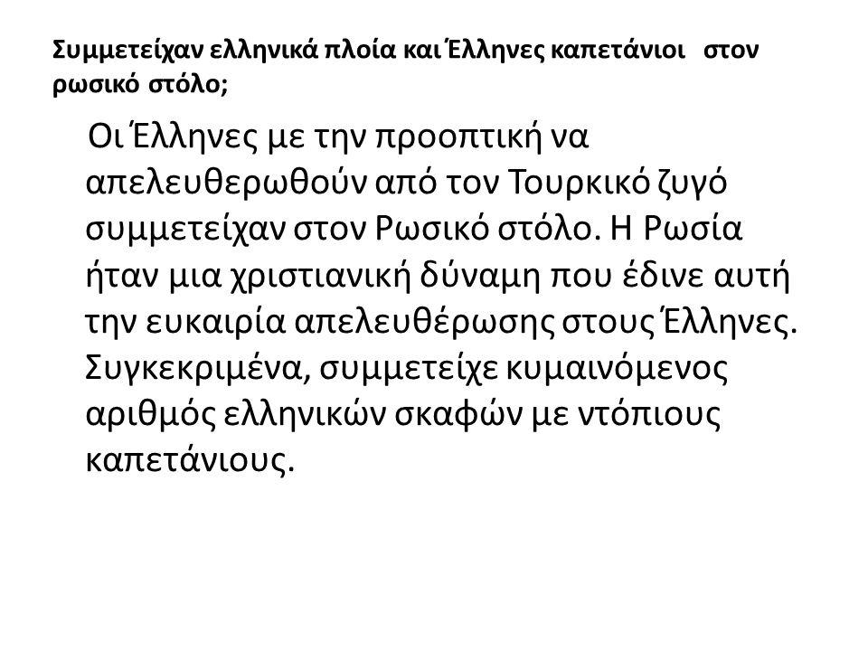 Συμμετείχαν ελληνικά πλοία και Έλληνες καπετάνιοι στον ρωσικό στόλο; Οι Έλληνες με την προοπτική να απελευθερωθούν από τον Τουρκικό ζυγό συμμετείχαν στον Ρωσικό στόλο.