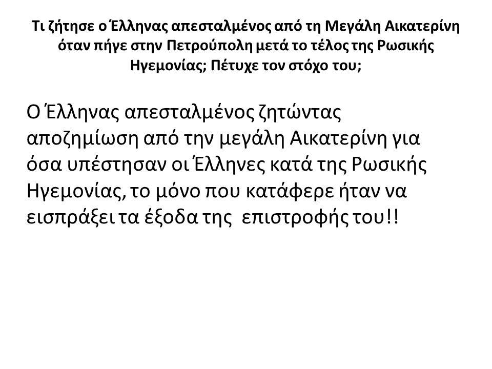 Τι ζήτησε ο Έλληνας απεσταλμένος από τη Μεγάλη Αικατερίνη όταν πήγε στην Πετρούπολη μετά το τέλος της Ρωσικής Ηγεμονίας; Πέτυχε τον στόχο του; Ο Έλληνας απεσταλμένος ζητώντας αποζημίωση από την μεγάλη Αικατερίνη για όσα υπέστησαν οι Έλληνες κατά της Ρωσικής Ηγεμονίας, το μόνο που κατάφερε ήταν να εισπράξει τα έξοδα της επιστροφής του!!