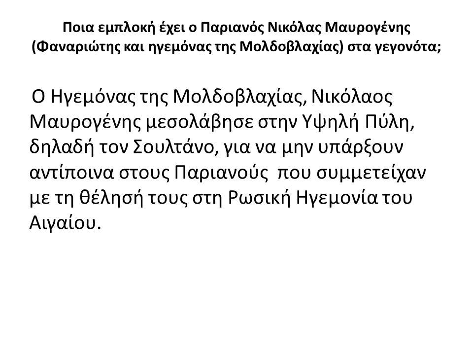 Ποια εμπλοκή έχει ο Παριανός Νικόλας Μαυρογένης (Φαναριώτης και ηγεμόνας της Μολδοβλαχίας) στα γεγονότα; Ο Ηγεμόνας της Μολδοβλαχίας, Νικόλαος Μαυρογένης μεσολάβησε στην Υψηλή Πύλη, δηλαδή τον Σουλτάνο, για να μην υπάρξουν αντίποινα στους Παριανούς που συμμετείχαν με τη θέλησή τους στη Ρωσική Ηγεμονία του Αιγαίου.