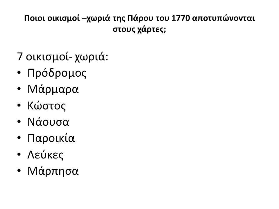 Ποιοι οικισμοί –χωριά της Πάρου του 1770 αποτυπώνονται στους χάρτες; 7 οικισμοί- χωριά: Πρόδρομος Μάρμαρα Κώστος Νάουσα Παροικία Λεύκες Μάρπησα