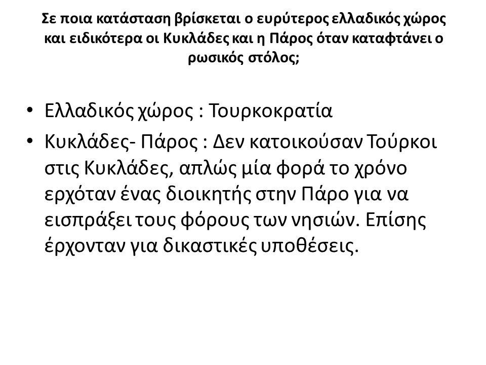 Σε ποια κατάσταση βρίσκεται ο ευρύτερος ελλαδικός χώρος και ειδικότερα οι Κυκλάδες και η Πάρος όταν καταφτάνει ο ρωσικός στόλος; Ελλαδικός χώρος : Τουρκοκρατία Κυκλάδες- Πάρος : Δεν κατοικούσαν Τούρκοι στις Κυκλάδες, απλώς μία φορά το χρόνο ερχόταν ένας διοικητής στην Πάρο για να εισπράξει τους φόρους των νησιών.