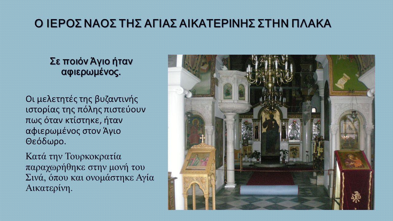 Ο ΙΕΡΟΣ ΝΑΟΣ ΤΗΣ ΑΓΙΑΣ ΑΙΚΑΤΕΡΙΝΗΣ ΣΤΗΝ ΠΛΑΚΑ Σε ποιόν Άγιο ήταν αφιερωμένος. Οι μελετητές της βυζαντινής ιστορίας της πόλης πιστεύουν πως όταν κτίστη