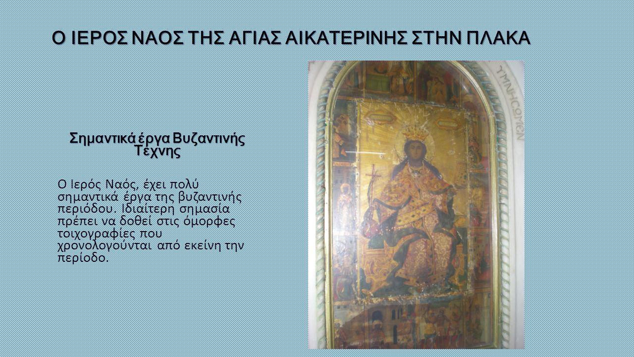 Ο ΙΕΡΟΣ ΝΑΟΣ ΤΗΣ ΑΓΙΑΣ ΑΙΚΑΤΕΡΙΝΗΣ ΣΤΗΝ ΠΛΑΚΑ Σημαντικά έργα Βυζαντινής Τέχνης Ο Ιερός Ναός, έχει πολύ σημαντικά έργα της βυζαντινής περιόδου. Ιδιαίτε