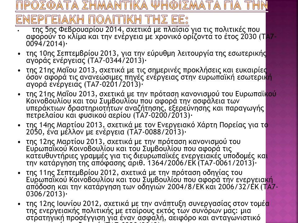 της 5ης Φεβρουαρίου 2014, σχετικά με πλαίσιο για τις πολιτικές που αφορούν το κλίμα και την ενέργεια με χρονικό ορίζοντα το έτος 2030 (ΤΑ7- 0094/2014)· της 10ης Σεπτεμβρίου 2013, για την εύρυθμη λειτουργία της εσωτερικής αγοράς ενέργειας (ΤΑ7-0344/2013)· της 21ης Μαΐου 2013, σχετικά με τις σημερινές προκλήσεις και ευκαιρίες όσον αφορά τις ανανεώσιμες πηγές ενέργειας στην ευρωπαϊκή εσωτερική αγορά ενέργειας (TΑ7-0201/2013)· της 21ης Μαΐου 2013, σχετικά με την πρόταση κανονισμού του Ευρωπαϊκού Κοινοβουλίου και του Συμβουλίου που αφορά την ασφάλεια των υπεράκτιων δραστηριοτήτων αναζήτησης, εξερεύνησης και παραγωγής πετρελαίου και φυσικού αερίου (ΤΑ7-0200/2013)· της 14ης Μαρτίου 2013, σχετικά με τον Ενεργειακό Χάρτη Πορείας για το 2050, ένα μέλλον με ενέργεια (TΑ7-0088/2013)· της 12ης Μαρτίου 2013, σχετικά με την πρόταση κανονισμού του Ευρωπαϊκού Κοινοβουλίου και του Συμβουλίου που αφορά τις κατευθυντήριες γραμμές για τις διευρωπαϊκές ενεργειακές υποδομές και την κατάργηση της απόφασης αριθ.