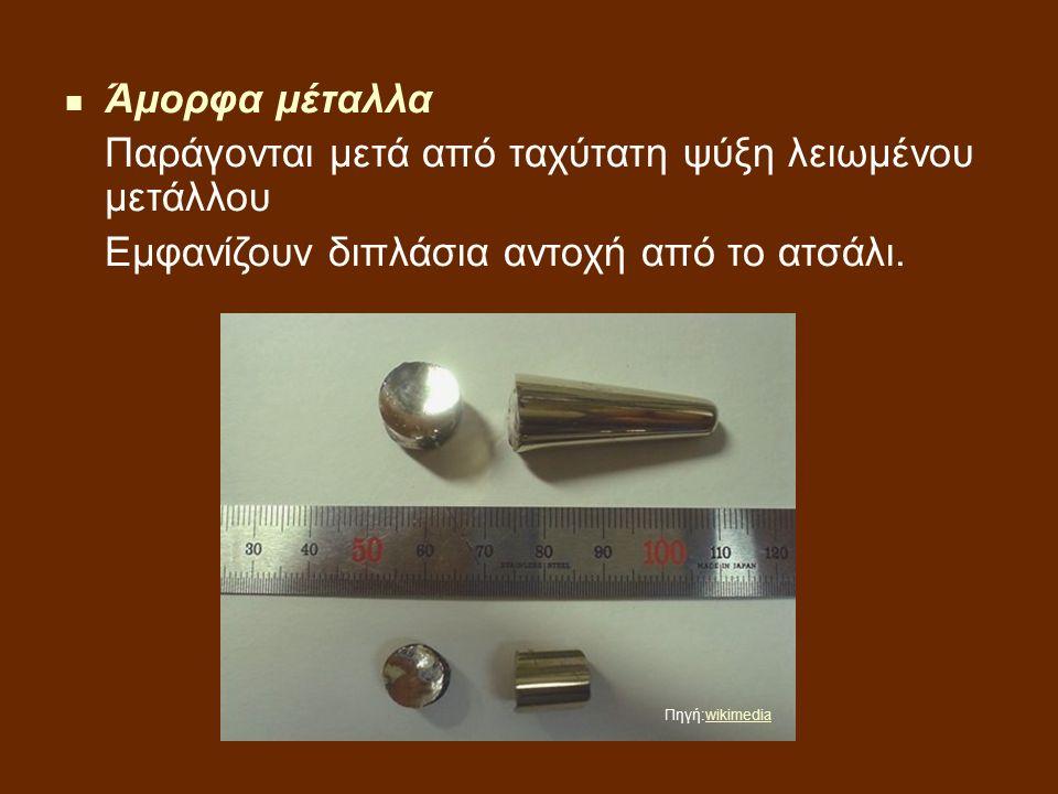 Άμορφα μέταλλα Παράγονται μετά από ταχύτατη ψύξη λειωμένου μετάλλου Εμφανίζουν διπλάσια αντοχή από το ατσάλι.