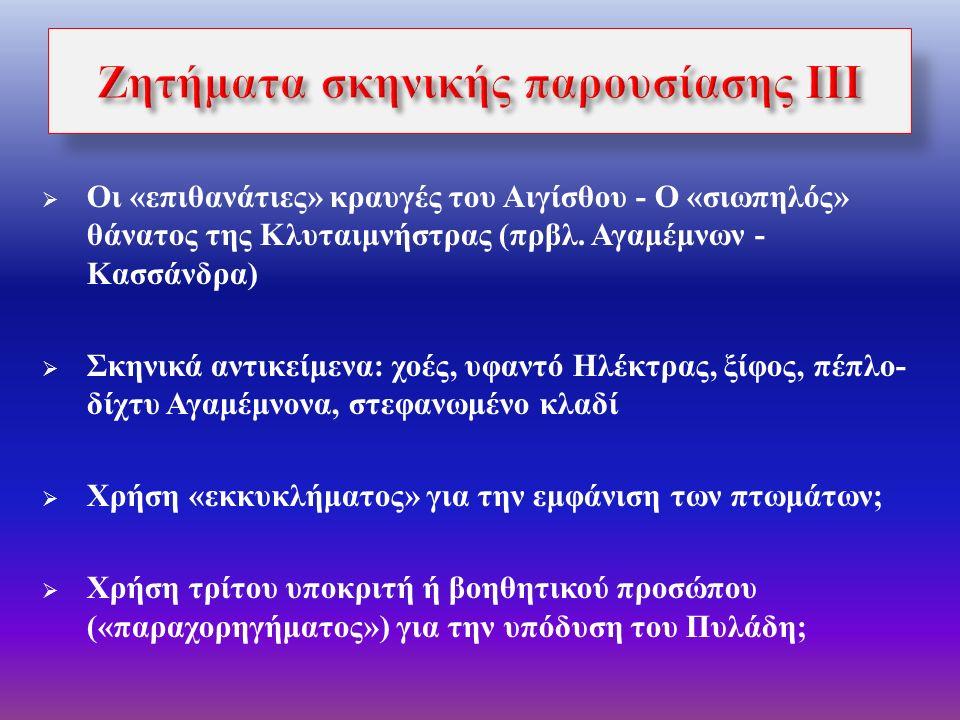  Η σκηνή παραμερίσματος και «ωτακουστίας» Ορέστη και Πυλάδη  Κομμός: μεγαλειώδης σύνθεση λόγου, θεάματος, μουσικής και όρχησης για την ένταξη της αναγνώρισης σε ΄ένα ευρύτερο πλαίσιο θρησκευτικής τελετουργίας  Η «ασιατική» όρχηση και εκφορά του Χορού (στ.