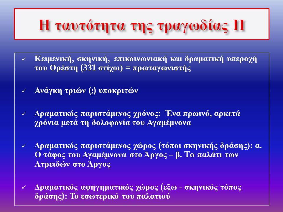  Κειμενική, σκηνική, επικοινωνιακή και δραματική επικυριαρχία του Ορέστη  Δύο επί σκηνής αντιπαραθέσεις Ορέστη - Κλυταιμνήστρας : « δόλος » και « αποκάλυψη »  Μειωμένη η δραματική ( ποσοτική και ποιοτική ) βαρύτητα της Ηλέκτρας και απουσία αντιπαράθεσης Ηλέκτρας – Κλυταιμνήστρας  Αφηγηματική κυριαρχία του « πατρός » Αγαμέμνονα  Η δραματική βαρύτητα του Χορού : σημαντικές παρεμβάσεις του