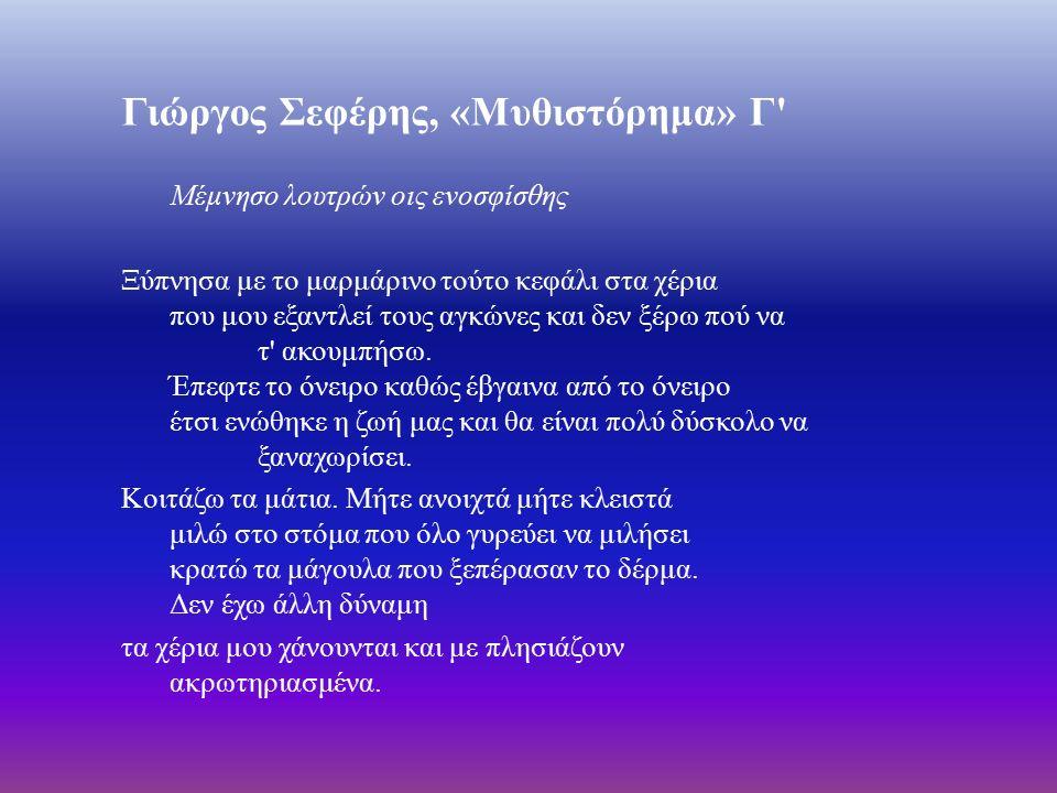 Γιώργος Σεφέρης, « Μυθιστόρημα » Γ Μέμνησο λουτρών οις ενοσφίσθης Ξύπνησα με το μαρμάρινο τούτο κεφάλι στα χέρια που μου εξαντλεί τους αγκώνες και δεν ξέρω πού να τ ακουμπήσω.