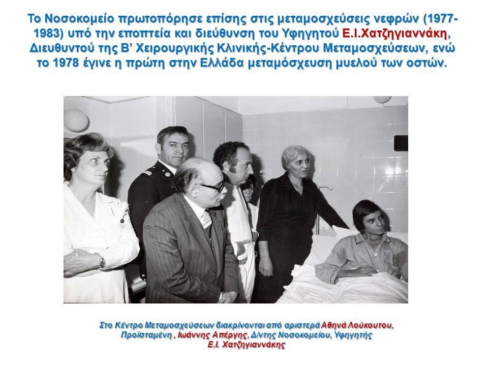 Το Νοσοκομείο πρωτοπόρησε επίσης στις μεταμοσχεύσεις νεφρών (1977- 1983) υπό την εποπτεία και διεύθυνση του Υφηγητού Ε.Ι.Χατζηγιαννάκη, Διευθυντού της Β' Χειρουργικής Κλινικής-Κέντρου Μεταμοσχεύσεων, ενώ το 1978 έγινε η πρώτη στην Ελλάδα μεταμόσχευση μυελού των οστών.