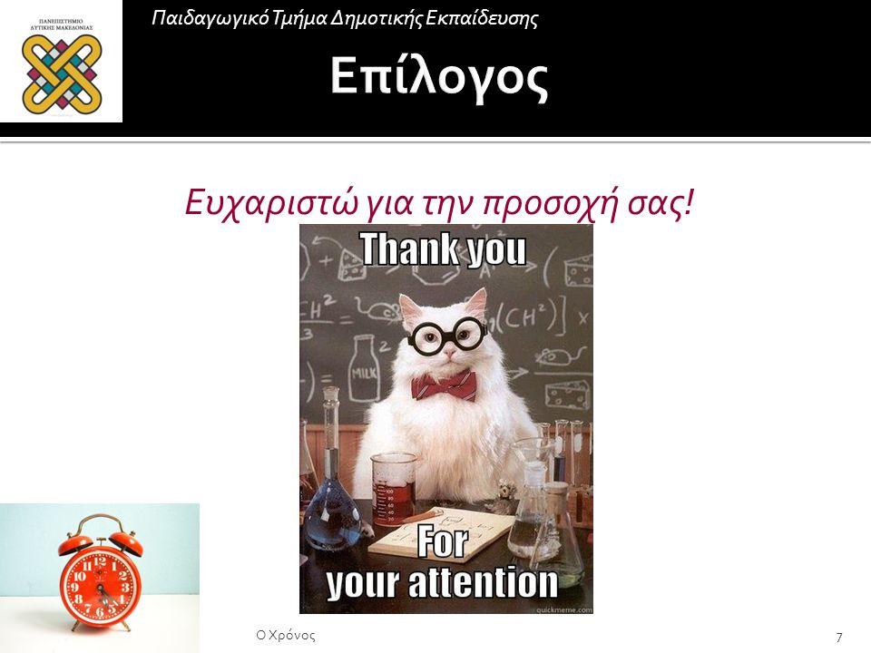 Παιδαγωγικό Τμήμα Δημοτικής Εκπαίδευσης 7Ο Χρόνος Ευχαριστώ για την προσοχή σας!