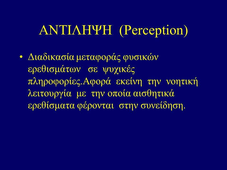 ΑΝΤΙΛΗΨΗ (Perception) Διαδικασία μεταφοράς φυσικών ερεθισμάτων σε ψυχικές πληροφορίες.Αφορά εκείνη την νοητική λειτουργία με την οποία αισθητικά ερεθίσματα φέρονται στην συνείδηση.