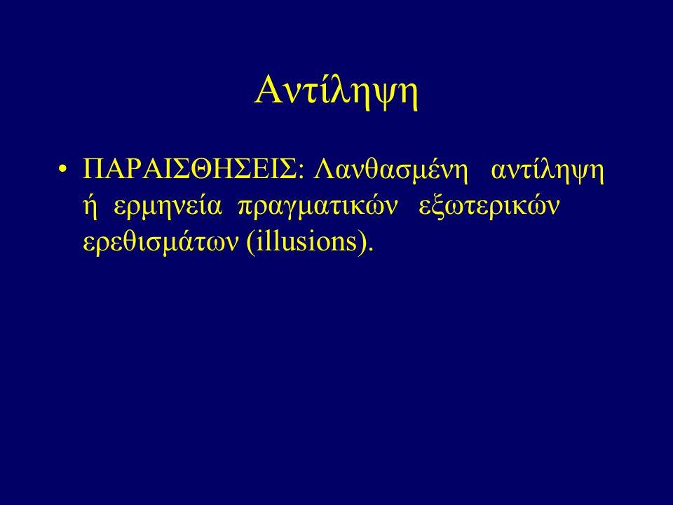 Αντίληψη ΠΑΡΑΙΣΘΗΣΕΙΣ: Λανθασμένη αντίληψη ή ερμηνεία πραγματικών εξωτερικών ερεθισμάτων (illusions).