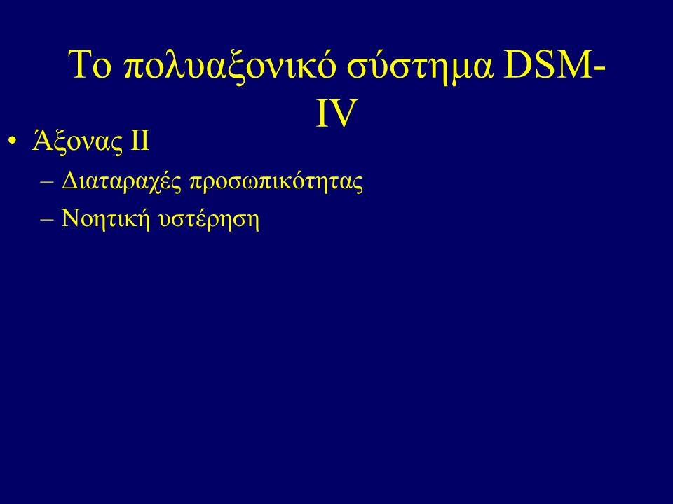 Το πολυαξονικό σύστημα DSM- IV Άξονας ΙΙ –Διαταραχές προσωπικότητας –Νοητική υστέρηση