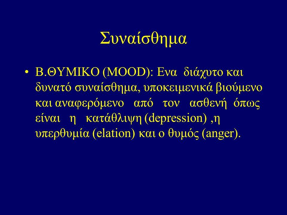 Συναίσθημα Β.ΘΥΜΙΚΟ (ΜΟΟD): Eνα διάχυτο και δυνατό συναίσθημα, υποκειμενικά βιούμενο και αναφερόμενο από τον ασθενή όπως είναι η κατάθλιψη (depression),η υπερθυμία (elation) και ο θυμός (anger).