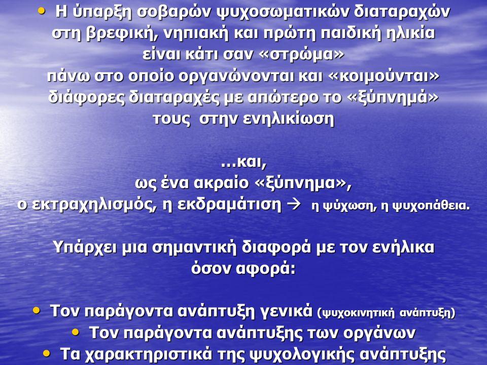 Η ύπαρξη σοβαρών ψυχοσωματικών διαταραχών Η ύπαρξη σοβαρών ψυχοσωματικών διαταραχών στη βρεφική, νηπιακή και πρώτη παιδική ηλικία είναι κάτι σαν «στρώμα» πάνω στο οποίο οργανώνονται και «κοιμούνται» διάφορες διαταραχές με απώτερο το «ξύπνημά» τους στην ενηλικίωση …και, ως ένα ακραίο «ξύπνημα», ο εκτραχηλισμός, η εκδραμάτιση  η ψύχωση, η ψυχοπάθεια.
