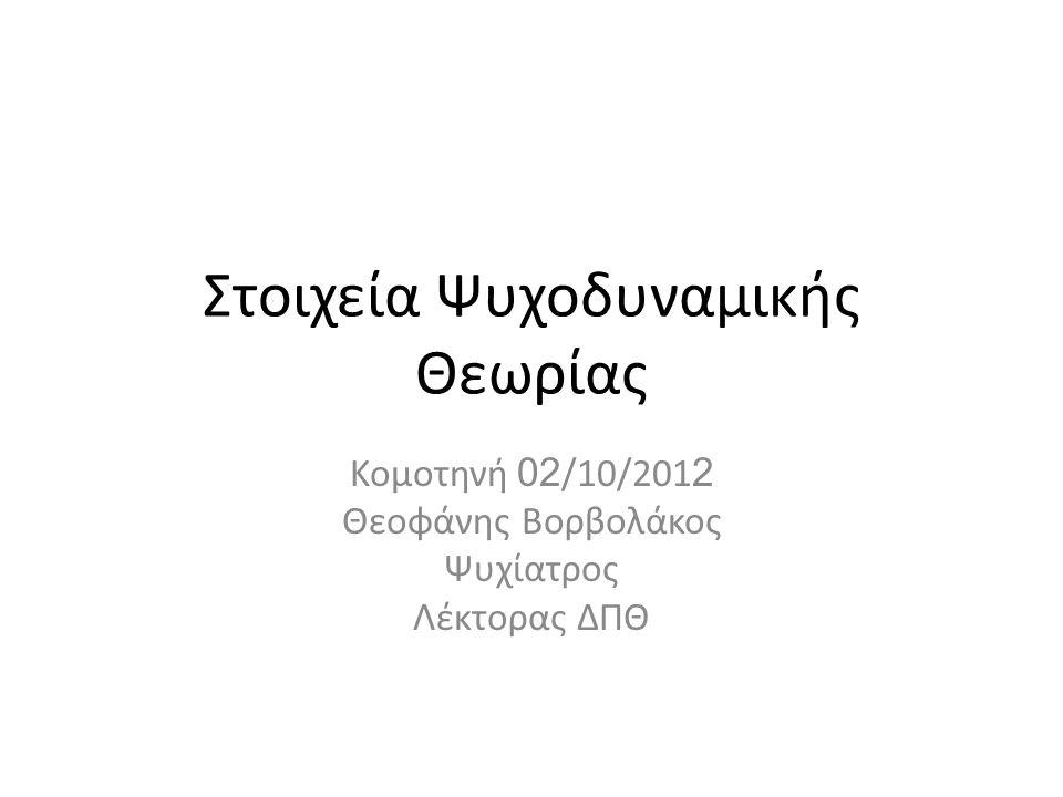 Στοιχεία Ψυχοδυναμικής Θεωρίας Κομοτηνή 02 /10/201 2 Θεοφάνης Βορβολάκος Ψυχίατρος Λέκτορας ΔΠΘ