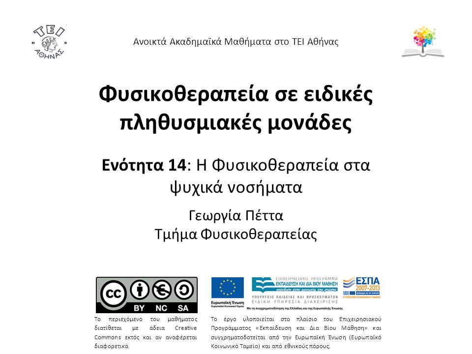 Φυσικοθεραπεία σε ειδικές πληθυσμιακές μονάδες Ενότητα 14: Η Φυσικοθεραπεία στα ψυχικά νοσήματα Γεωργία Πέττα Τμήμα Φυσικοθεραπείας Ανοικτά Ακαδημαϊκά Μαθήματα στο ΤΕΙ Αθήνας Το περιεχόμενο του μαθήματος διατίθεται με άδεια Creative Commons εκτός και αν αναφέρεται διαφορετικά Το έργο υλοποιείται στο πλαίσιο του Επιχειρησιακού Προγράμματος «Εκπαίδευση και Δια Βίου Μάθηση» και συγχρηματοδοτείται από την Ευρωπαϊκή Ένωση (Ευρωπαϊκό Κοινωνικό Ταμείο) και από εθνικούς πόρους.