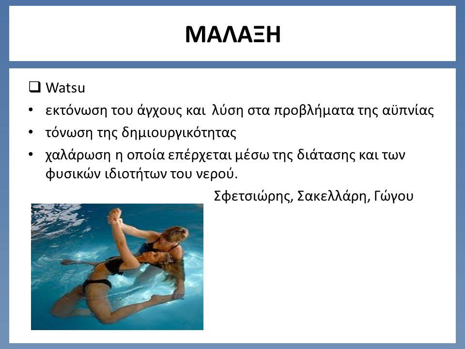 ΜΑΛΑΞΗ  Watsu εκτόνωση του άγχους και λύση στα προβλήματα της αϋπνίας τόνωση της δημιουργικότητας χαλάρωση η οποία επέρχεται μέσω της διάτασης και των φυσικών ιδιοτήτων του νερού.