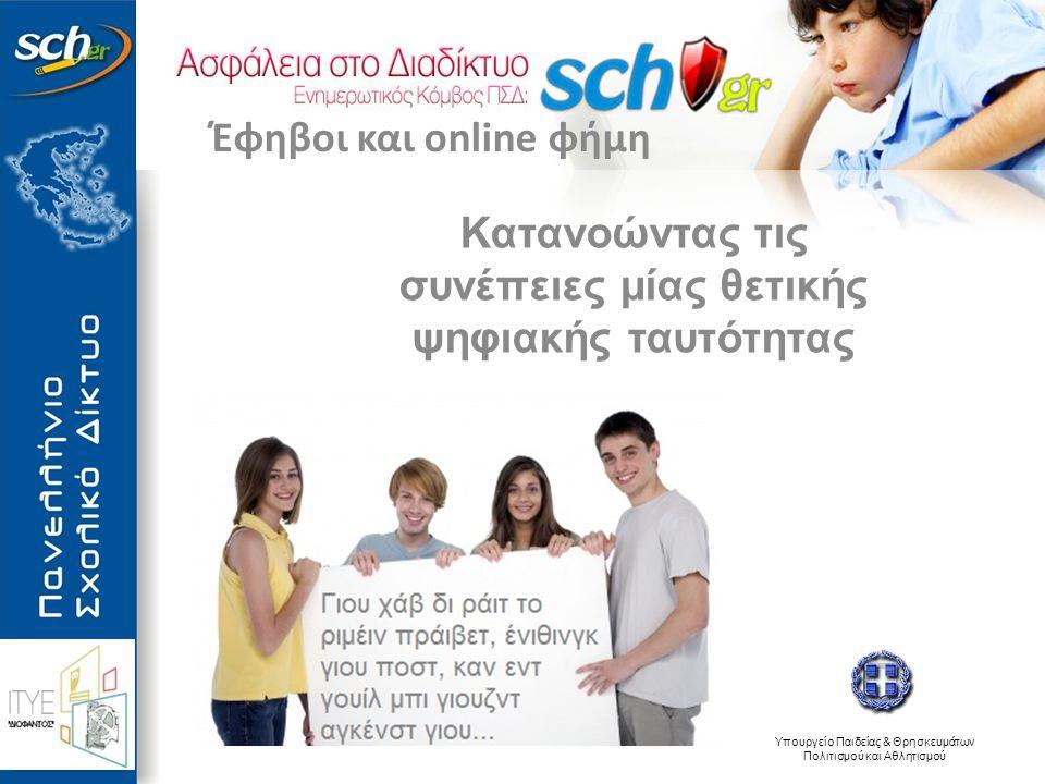 Υπουργείο Παιδείας & Θρησκευμάτων Πολιτισμού και Αθλητισμού Κατανοώντας τις συνέπειες μίας θετικής ψηφιακής ταυτότητας Έφηβοι και online φήμη