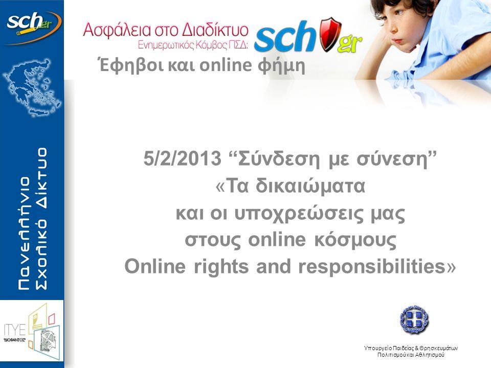 Υπουργείο Παιδείας & Θρησκευμάτων Πολιτισμού και Αθλητισμού 5/2/2013 Σύνδεση με σύνεση «Τα δικαιώματα και οι υποχρεώσεις μας στους online κόσμους Online rights and responsibilities» Έφηβοι και online φήμη