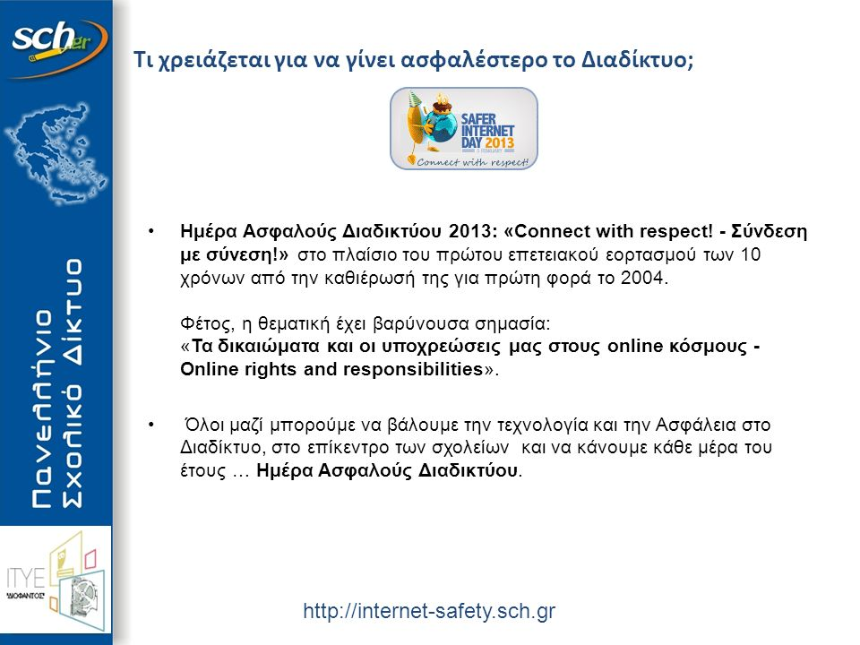 http://internet-safety.sch.gr Τι χρειάζεται για να γίνει ασφαλέστερο το Διαδίκτυο; Ημέρα Ασφαλούς Διαδικτύου 2013: «Connect with respect.