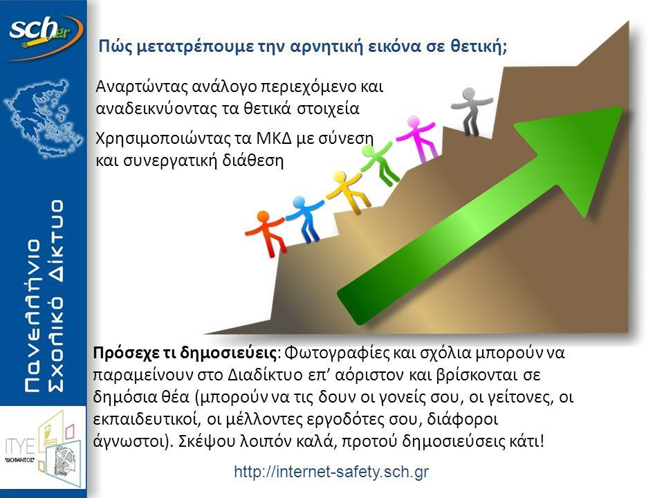 http://internet-safety.sch.gr Πώς μετατρέπουμε την αρνητική εικόνα σε θετική; Αναρτώντας ανάλογο περιεχόμενο και αναδεικνύοντας τα θετικά στοιχεία Χρησιμοποιώντας τα ΜΚΔ με σύνεση και συνεργατική διάθεση Πρόσεχε τι δημοσιεύεις: Φωτογραφίες και σχόλια μπορούν να παραμείνουν στο Διαδίκτυο επ' αόριστον και βρίσκονται σε δημόσια θέα (μπορούν να τις δουν οι γονείς σου, οι γείτονες, οι εκπαιδευτικοί, οι μέλλοντες εργοδότες σου, διάφοροι άγνωστοι).