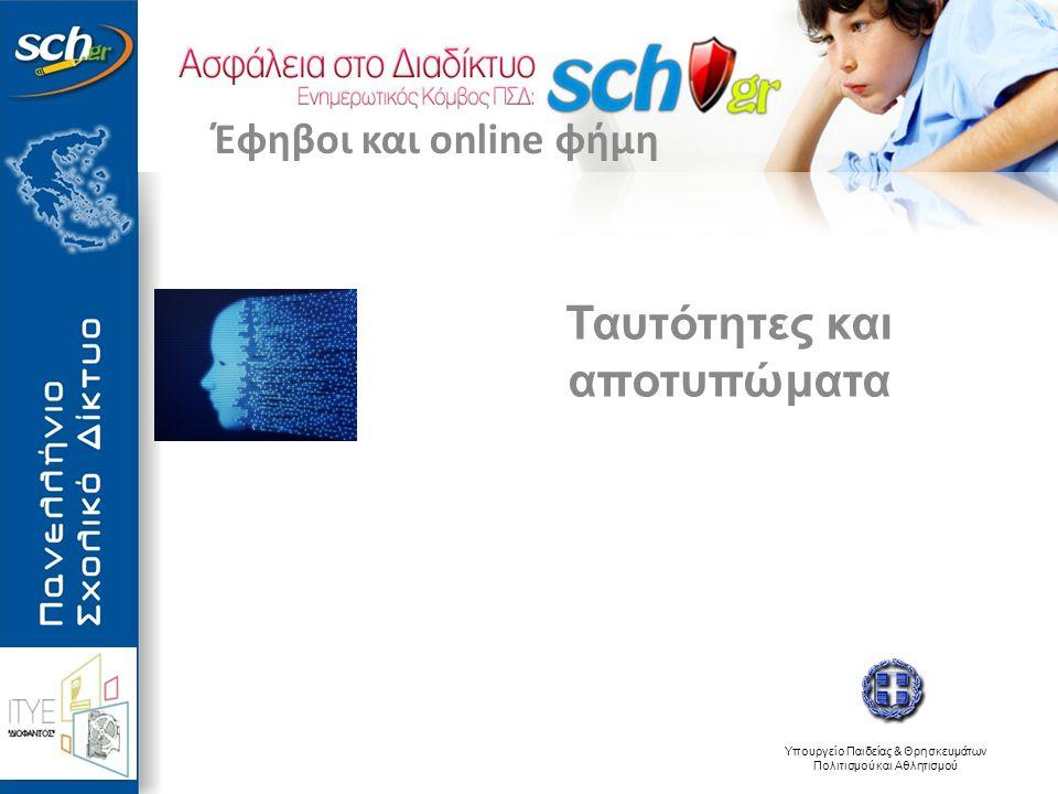 Υπουργείο Παιδείας & Θρησκευμάτων Πολιτισμού και Αθλητισμού Ταυτότητες και αποτυπώματα Έφηβοι και online φήμη