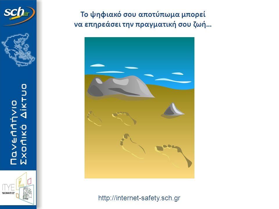 http://internet-safety.sch.gr Το ψηφιακό σου αποτύπωμα μπορεί να επηρεάσει την πραγματική σου ζωή…