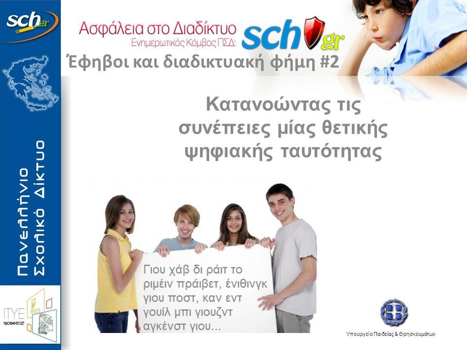 Υπουργείο Παιδείας & Θρησκευμάτων Κατανοώντας τις συνέπειες μίας θετικής ψηφιακής ταυτότητας Έφηβοι και διαδικτυακή φήμη #2