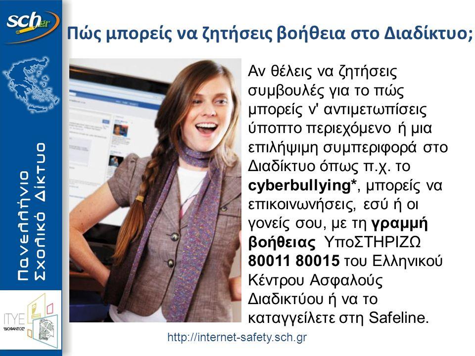 http://internet-safety.sch.gr Πώς μπορείς να ζητήσεις βοήθεια στο Διαδίκτυο; Αν θέλεις να ζητήσεις συμβουλές για το πώς μπορείς ν αντιμετωπίσεις ύποπτο περιεχόμενο ή μια επιλήψιμη συμπεριφορά στο Διαδίκτυο όπως π.χ.