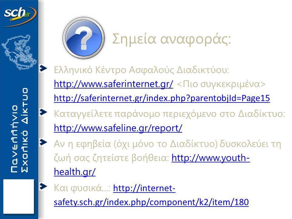 Σημεία αναφοράς: Ελληνικό Κέντρο Ασφαλούς Διαδικτύου: http://www.saferinternet.gr/ http://saferinternet.gr/index.php parentobjId=Page15 http://www.saferinternet.gr/ http://saferinternet.gr/index.php parentobjId=Page15 Καταγγείλετε παράνομο περιεχόμενο στο Διαδίκτυο: http://www.safeline.gr/report/ http://www.safeline.gr/report/ Αν η εφηβεία (όχι μόνο το Διαδίκτυο) δυσκολεύει τη ζωή σας ζητείστε βοήθεια: http://www.youth- health.gr/http://www.youth- health.gr/ Και φυσικά...: http://internet- safety.sch.gr/index.php/component/k2/item/180 http://internet- safety.sch.gr/index.php/component/k2/item/180