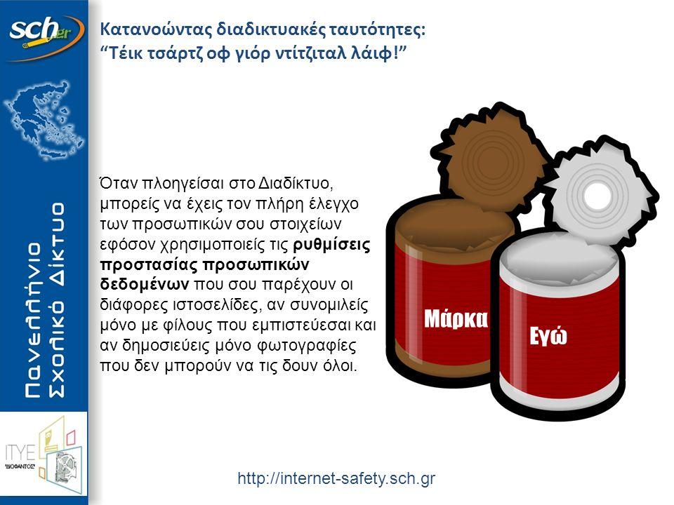 http://internet-safety.sch.gr Κατανοώντας διαδικτυακές ταυτότητες: Τέικ τσάρτζ οφ γιόρ ντίτζιταλ λάιφ! Μάρκα Εγώ Όταν πλοηγείσαι στο Διαδίκτυο, μπορείς να έχεις τον πλήρη έλεγχο των προσωπικών σου στοιχείων εφόσον χρησιμοποιείς τις ρυθμίσεις προστασίας προσωπικών δεδομένων που σου παρέχουν οι διάφορες ιστοσελίδες, αν συνομιλείς μόνο με φίλους που εμπιστεύεσαι και αν δημοσιεύεις μόνο φωτογραφίες που δεν μπορούν να τις δουν όλοι.