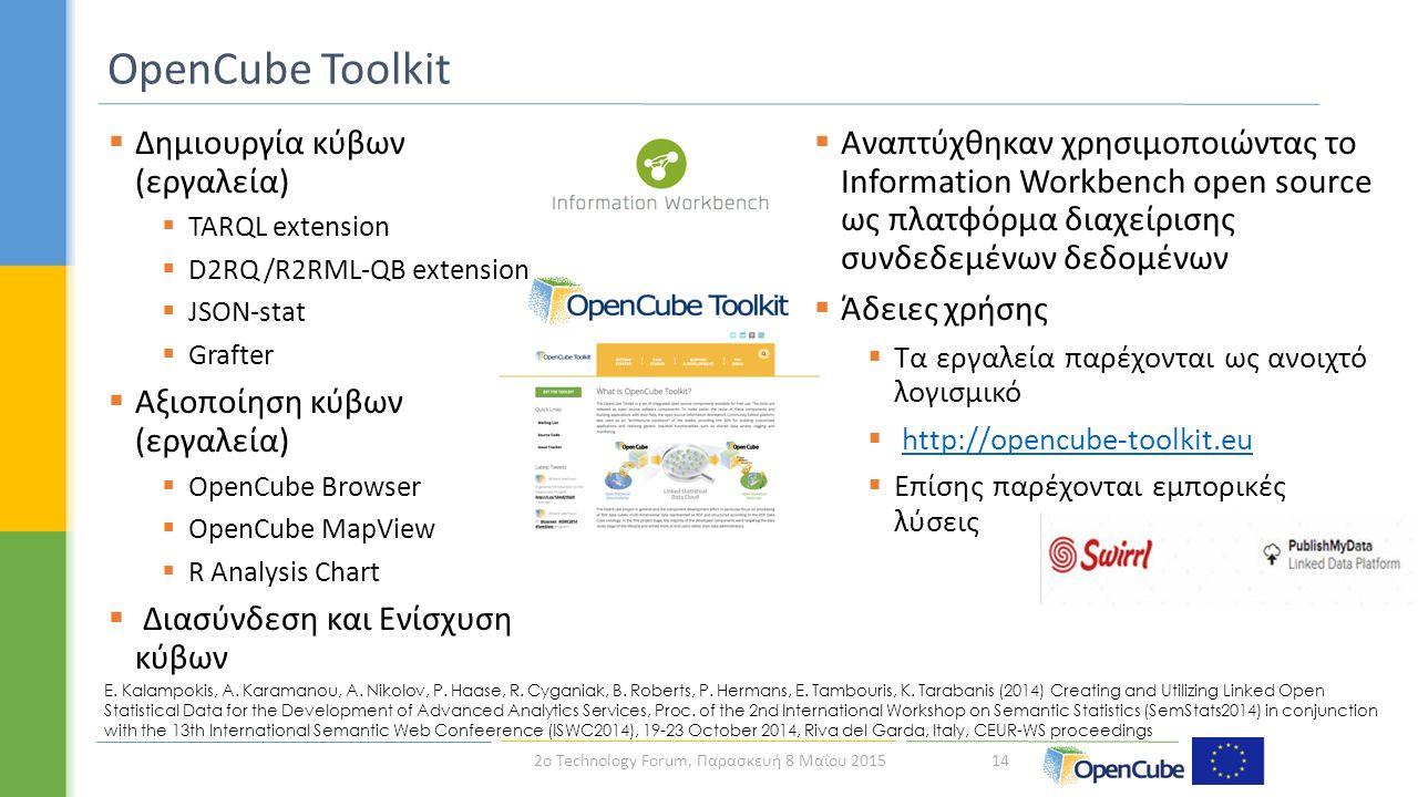  Δημιουργία κύβων (εργαλεία)  TARQL extension  D2RQ /R2RML-QB extension  JSON-stat  Grafter  Αξιοποίηση κύβων (εργαλεία)  OpenCube Browser  OpenCube MapView  R Analysis Chart  Διασύνδεση και Ενίσχυση κύβων 14 OpenCube Toolkit  Αναπτύχθηκαν χρησιμοποιώντας το Information Workbench open source ως πλατφόρμα διαχείρισης συνδεδεμένων δεδομένων  Άδειες χρήσης  Τα εργαλεία παρέχονται ως ανοιχτό λογισμικό  http://opencube-toolkit.euhttp://opencube-toolkit.eu  Επίσης παρέχονται εμπορικές λύσεις E.
