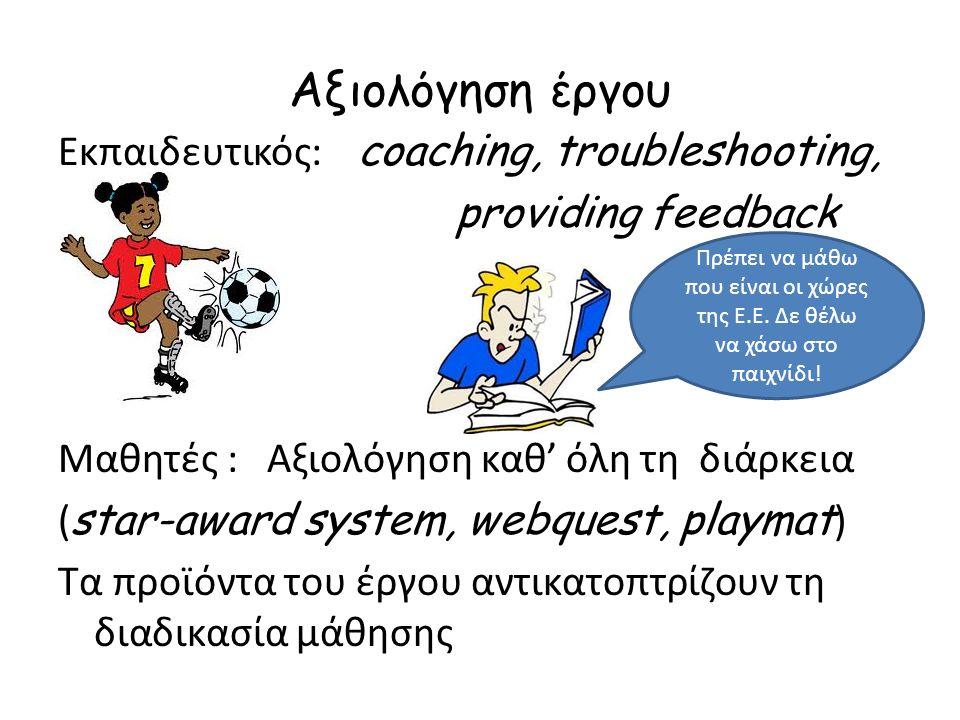 Αξιολόγηση έργου Εκπαιδευτικός: coaching, troubleshooting, providing feedback Μαθητές : Αξιολόγηση καθ' όλη τη διάρκεια ( star-award system, webquest, playmat ) Τα προϊόντα του έργου αντικατοπτρίζουν τη διαδικασία μάθησης Πρέπει να μάθω που είναι οι χώρες της Ε.Ε.