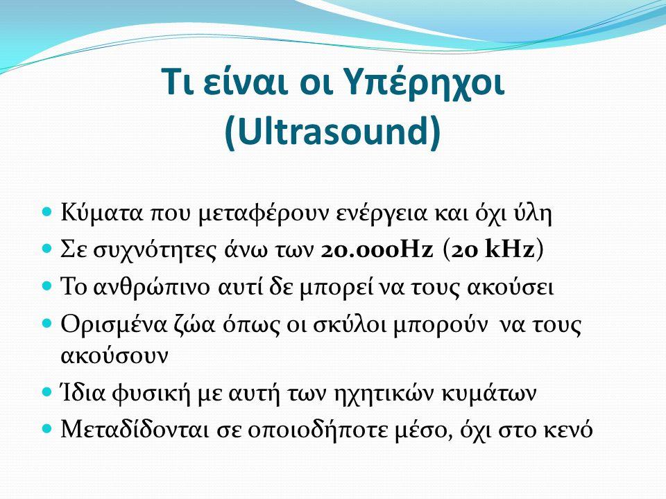 Τι είναι οι Υπέρηχοι (Ultrasound) Κύματα που μεταφέρουν ενέργεια και όχι ύλη Σε συχνότητες άνω των 20.000Hz (20 kHz) Το ανθρώπινο αυτί δε μπορεί να τους ακούσει Ορισμένα ζώα όπως οι σκύλοι μπορούν να τους ακούσουν Ίδια φυσική με αυτή των ηχητικών κυμάτων Μεταδίδονται σε οποιοδήποτε μέσο, όχι στο κενό