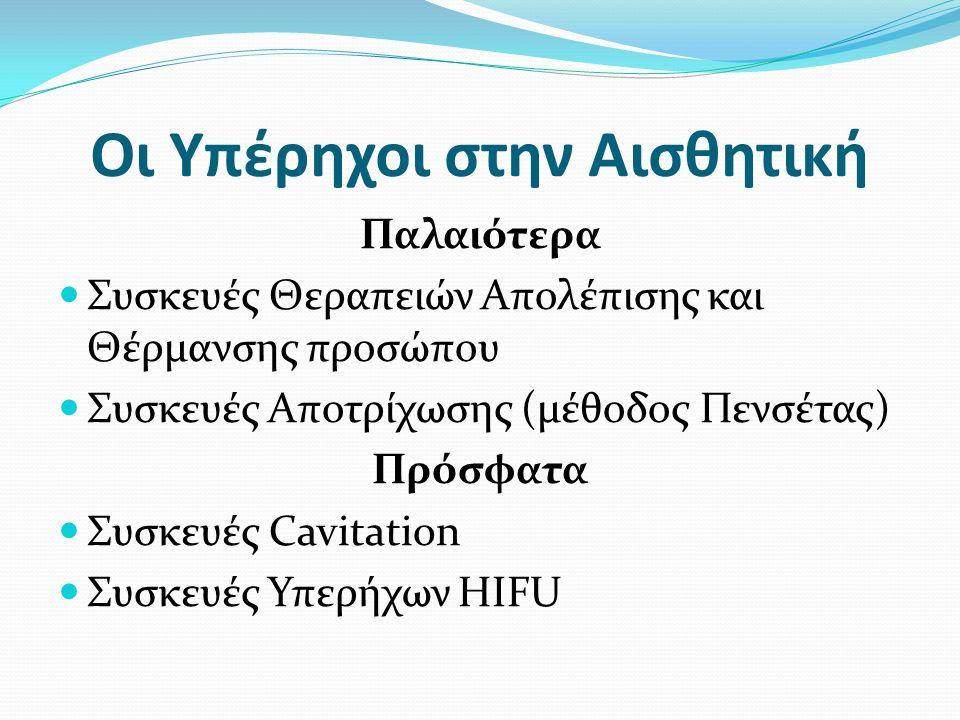 Οι Υπέρηχοι στην Αισθητική Παλαιότερα Συσκευές Θεραπειών Απολέπισης και Θέρμανσης προσώπου Συσκευές Αποτρίχωσης (μέθοδος Πενσέτας) Πρόσφατα Συσκευές Cavitation Συσκευές Υπερήχων HIFU
