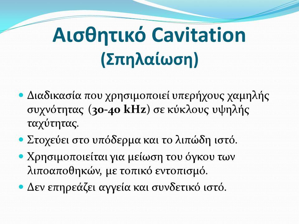 Αισθητικό Cavitation (Σπηλαίωση) Διαδικασία που χρησιμοποιεί υπερήχους χαμηλής συχνότητας (30-40 kHz) σε κύκλους υψηλής ταχύτητας.
