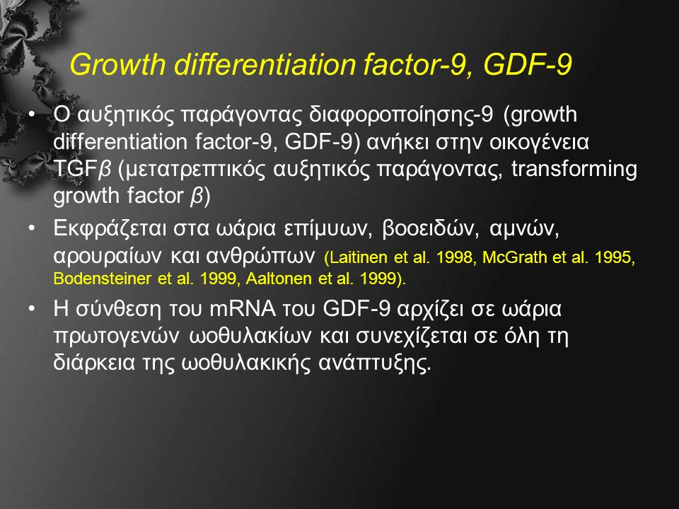 Growth differentiation factor-9, GDF-9 O αυξητικός παράγοντας διαφοροποίησης-9 (growth differentiation factor-9, GDF-9) ανήκει στην οικογένεια TGFβ (μετατρεπτικός αυξητικός παράγοντας, transforming growth factor β) Εκφράζεται στα ωάρια επίμυων, βοοειδών, αμνών, αρουραίων και ανθρώπων (Laitinen et al.