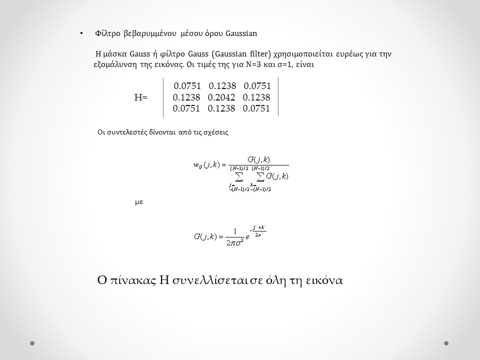 Φίλτρο βεβαρυμμένου μέσου όρου Gaussian Η μάσκα Gauss ή φίλτρο Gauss (Gaussian filter) χρησιμοποιείται ευρέως για την εξομάλυνση της εικόνας. Οι τιμές